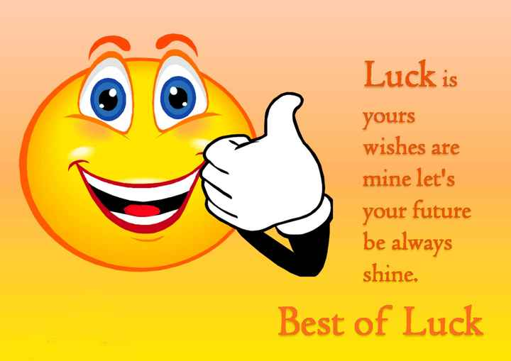 all the best - Luck is yours wishes are mine let ' s your future be always shine . Best of Luck - ShareChat