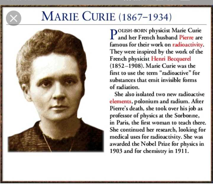 भारतीय वैज्ञानिक - X MARIE CURIE ( 1867 - 1934 ) DOLISH - BORN physicist Marie Curie and her French husband Pierre are famous for their work on radioactivity . They were inspired by the work of the French physicist Henri Becquerel ( 1852 - 1908 ) . Marie Curie was the first to use the term radioactive for substances that emit invisible forms of radiation . She also isolated two new radioactive elements , polonium and radium . After Pierre ' s death , she took over his job as professor of physics at the Sorbonne , in Paris , the first woman to teach there . She continued her research , looking for medical uses for radioactivity . She was awarded the Nobel Prize for physics in 1903 and for chemistry in 1911 . - ShareChat