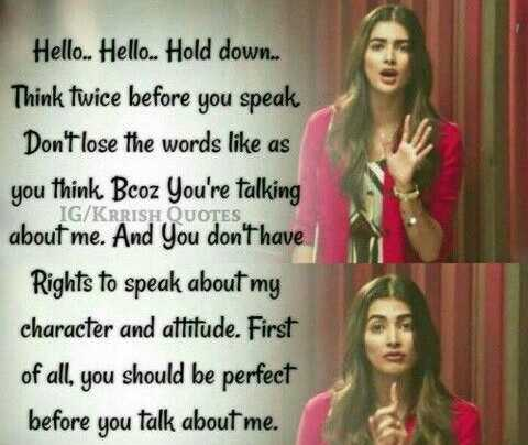 Nenu - Hello . . Hello . . Hold down . . . Think twice before you speak . Don ' t lose the words like as you think Bcoz You ' re talking IG / KRRISH QUOTES about me . And you don ' t have Rights to speak about my character and attitude . First of all , you should be perfect before you talk about me . - ShareChat