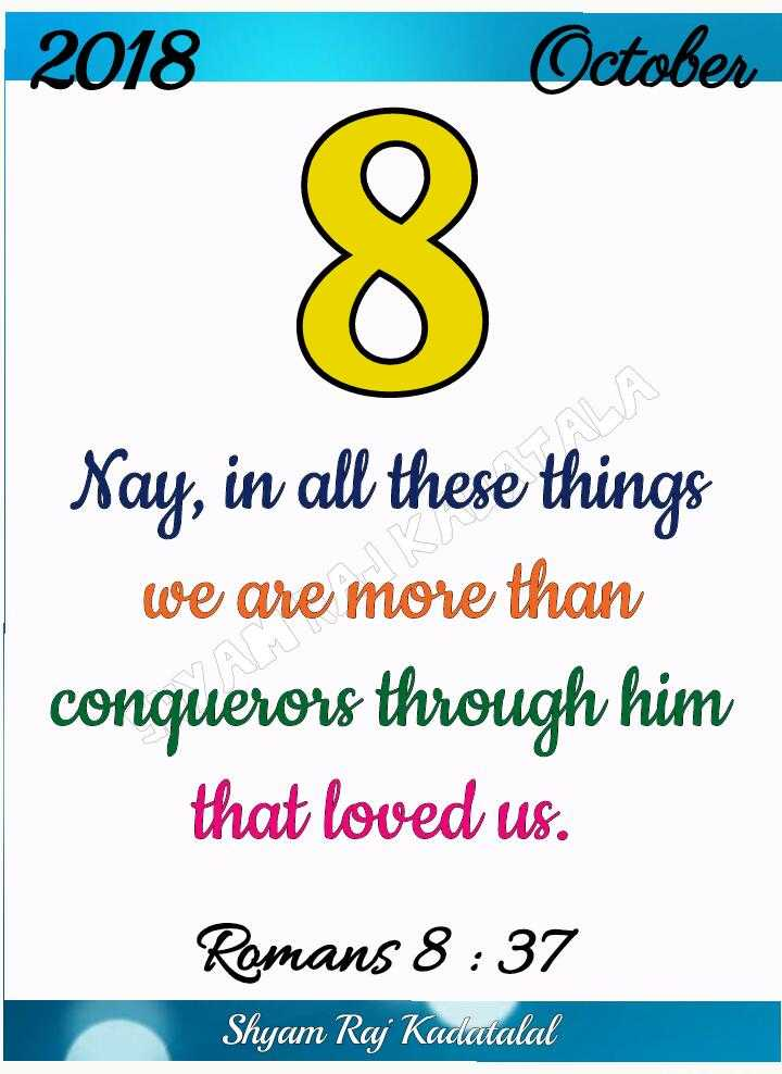Bible words - 2018 October Nay , in all these things we are more than conquerors through him that loved us . Romans 8 : 37 Shyam Raj Kadatalal - ShareChat