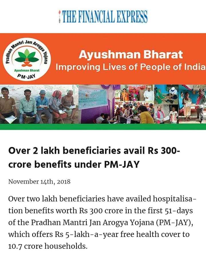 Somvar - THE FINANCIAL EXPRESS vi Jan A Pradha adhan M wrogya los Yojana Ayushman Bharat Improving Lives of People of India Ayushman Bharat PM - JAY Over 2 lakh beneficiaries avail Rs 300 crore benefits under PM - JAY November 14th , 2018 Over two lakh beneficiaries have availed hospitalisa tion benefits worth Rs 300 crore in the first 51 - days of the Pradhan Mantri Jan Arogya Yojana ( PM - JAY ) , which offers Rs 5 - lakh - a - year free health cover to 10 . 7 crore households . - ShareChat