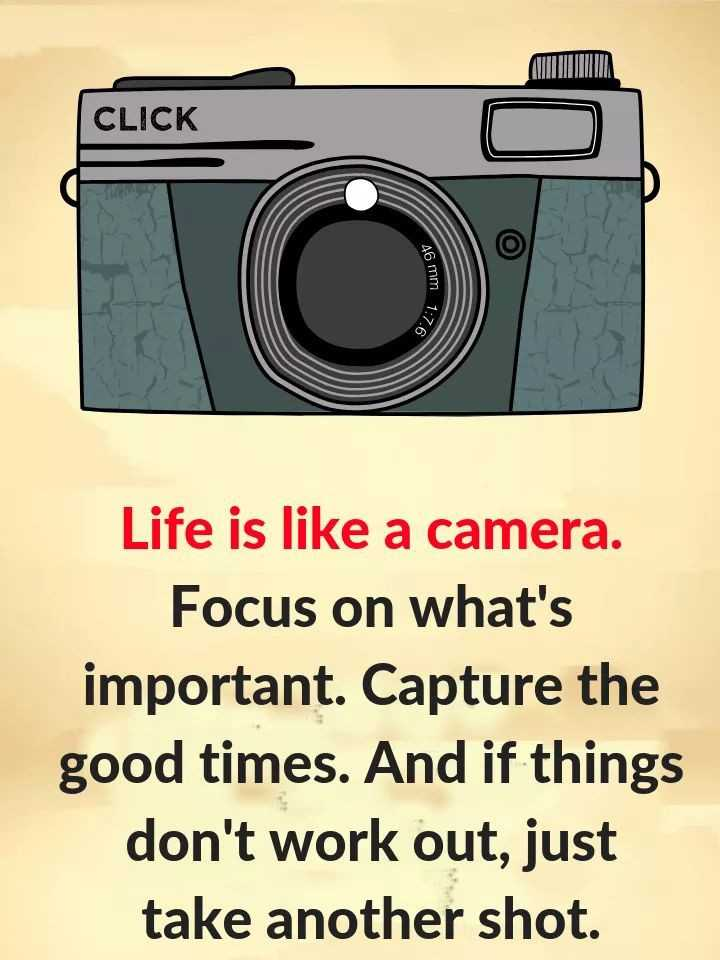 ✅ - CLICK CLICK O L A6 mm 1 . > 1 : 7 . 6 Life is like a camera . Focus on what ' s important . Capture the good times . And if things don ' t work out , just take another shot . - ShareChat