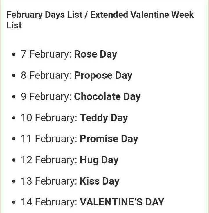 valentine's day - February Days List / Extended Valentine Week List • 7 February : Rose Day • 8 February : Propose Day • 9 February : Chocolate Day • 10 February : Teddy Day • 11 February : Promise Day • 12 February : Hug Day • 13 February : Kiss Day • 14 February : VALENTINE ' S DAY - ShareChat