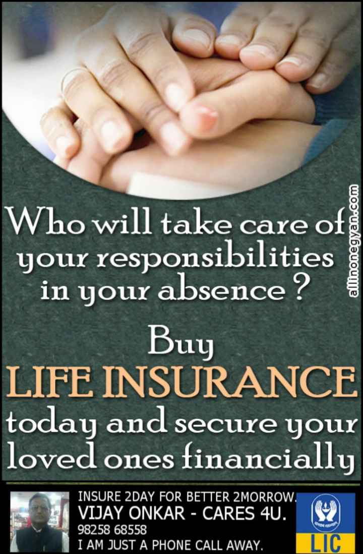 insurance - allinonegyan . com Who will take care of your responsibilities in your absence ? Buy LIFE INSURANCE today and secure your loved ones financially INSURE 2DAY FOR BETTER 2MORROW . VIJAY ONKAR - CARES 4U . 98258 68558 I AM JUST A PHONE CALL AWAY . LIC - ShareChat