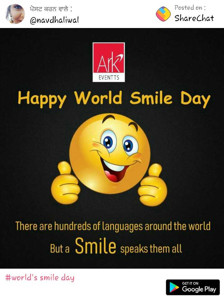 world's smile day - ਪੋਸਟ ਕਰਨ ਵਾਲੇ ਨੂੰ @ navdhaliwal Posted on : ShareChat Ark EVENTTS Happy World Smile Day There are hundreds of languages around the world But a Smile speaks them all # world ' s smile day GET IT ON Google Play - ShareChat