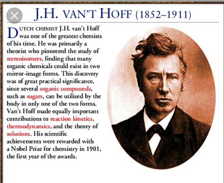 भारतीय वैज्ञानिक - J . H . VAN ' T HOFF ( 1852 – 1911 ) D UTCH CHEMIST J . H . van ' t Hoff was one of the greatest chemists of his time . He was primarily a theorist who pioneered the study of stereoisomers , finding that many organic chemicals could exist in two mirror - image forms . This discovery was of great practical significance , since several organic compounds , such as sugars , can be utilized by the body in only one of the two forms . Van ' t Hoff made equally important contributions to reaction kinetics , thermodynamics , and the theory of solutions . His scientific achievements were rewarded with a Nobel Prize for chemistry in 1901 , the first year of the awards . - ShareChat