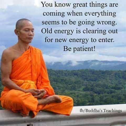 buddha words - You know great things are coming when everything seems to be going wrong . Old energy is clearing out for new energy to enter . Be patient ! fb / Buddha ' s Teachings - ShareChat