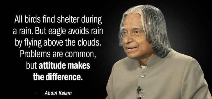Happy birthday APJ Kalam - All birds find shelter during a rain . But eagle avoids rain by flying above the clouds . Problems are common , but attitude makes the difference . - Abdul Kalam - ShareChat