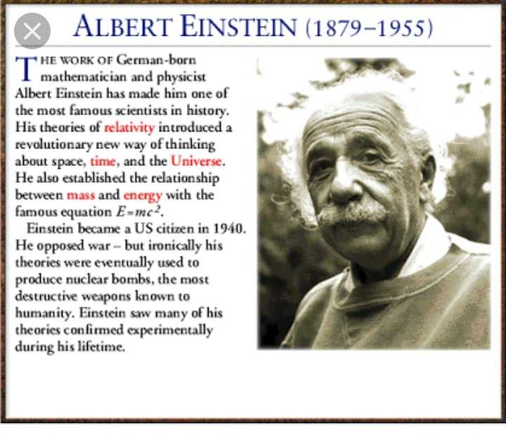 भारतीय वैज्ञानिक - 1 ALBERT EINSTEIN ( 1879 - 1955 ) THE WORK OF German - born I mathematician and physicist Albert Einstein has made him one of the most famous scientists in history . His theories of relativity introduced a revolutionary new way of thinking about space , time , and the Universe . He also established the relationship between mass and energy with the famous equation E - mc . Einstein became a US citizen in 1940 . He opposed war - but ironically his theories were eventually used to produce nuclear bombs , the most destructive weapons known to humanity . Einstein saw many of his theories confirmed experimentally during his lifetime . - ShareChat