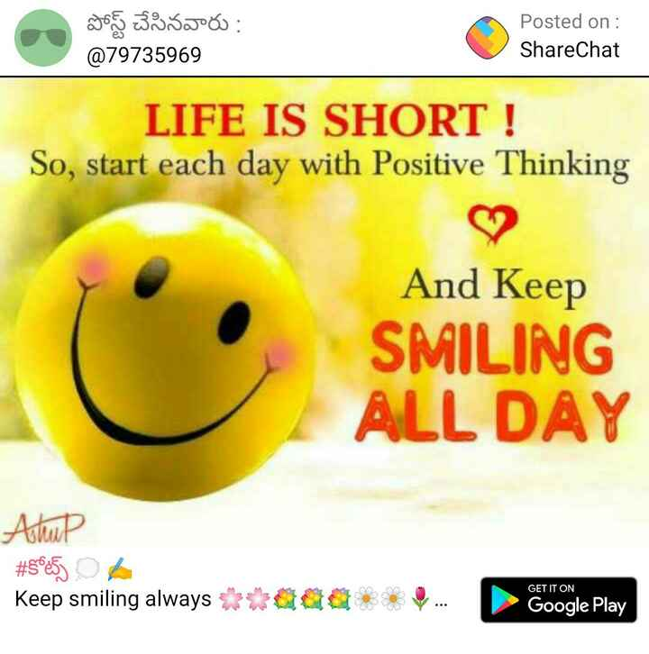 smile power day - పోస్ట్ చేసినవారు : @ 79735969 Posted on : ShareChat LIFE IS SHORT ! So , start each day with Positive Thinking And Keep SMILING ALL DAY Ashup # 5065 Keep smiling always * * GET IT ON Google Play - ShareChat