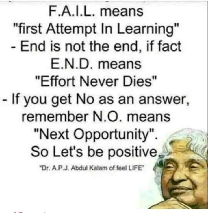 today my status - F . A . I . L . means first Attempt In Learning - End is not the end , if fact E . N . D . means Effort Never Dies - If you get No as an answer , remember N . O . means Next Opportunity . So Let ' s be positive . Dr . A . P . J . Abdul Kalam of feel LIFE - ShareChat