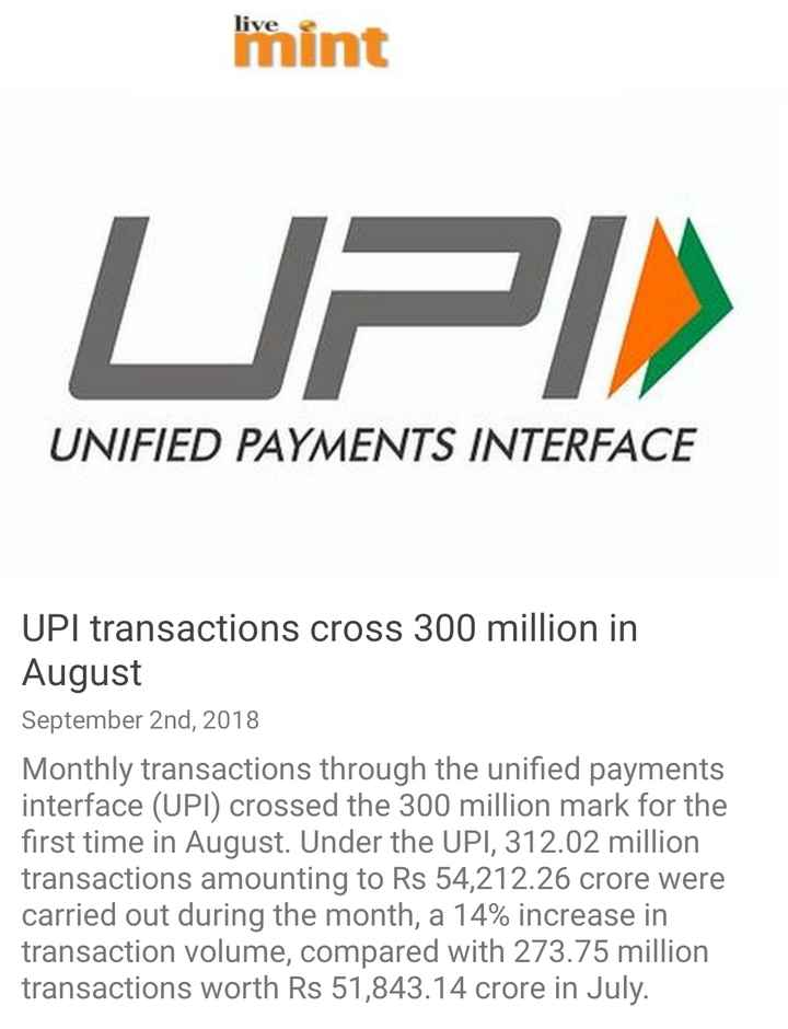 2 सितम्बर की न्यूज़ - live int UPIN UNIFIED PAYMENTS INTERFACE UPI transactions cross 300 million in August September 2nd , 2018 Monthly transactions through the unified payments interface ( UPI ) crossed the 300 million mark for the first time in August . Under the UPI , 312 . 02 million transactions amounting to Rs 54 , 212 . 26 crore were carried out during the month , a 14 % increase in transaction volume , compared with 273 . 75 million transactions worth Rs 51 , 843 . 14 crore in July . - ShareChat