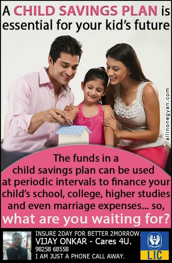 insurance - A CHILD SAVINGS PLAN is essential for your kid ' s future allinonegyan . com The funds in a child savings plan can be used at periodic intervals to finance your child ' s school , college , higher studies and even marriage expenses . . . So , what are you waiting for ? INSURE 2DAY FOR BETTER 2 MORROW . VIJAY ONKAR - Cares 4U . 98258 68558 I AM JUST A PHONE CALL AWAY . LLIC - ShareChat