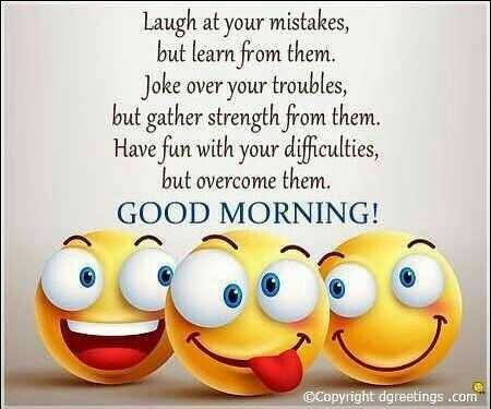 🌷शुभ शनिवार - Laugh at your mistakes , but learn from them . Joke over your troubles , but gather strength from them . Have fun with your difficulties , but overcome them . GOOD MORNING ! ©Copyright dgreetings . com  - ShareChat