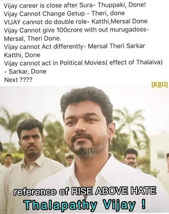 thalapathi62 - Vijay career is close after Sura - Thuppaki , Done ! Vijay Cannot Change Getup - Theri , done VIJAY cannot do double role - Katthi , Mersal Done Vijay Cannot give 100crore with out murugadoss Mersal , Theri Done . Vijay cannot Act differently - Mersal Theri Sarkar Katthi , Done Vijay cannot act in Political Movies ( effect of Thalaiva ) - Sarkar , Done Next ? ? ? ? [ K ] [ G ] reference of RISE ABOVE HATE Thalapathy Vijay ! - ShareChat