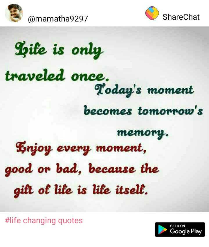 quetations - @ mamatha9297 ShareChat Site is only traveled once . ' s moment becomes tomorrow ' s memory . Enjoy every moment , good or bad , because the gift of life is life itself . # life changing quotes GET IT ON Google Play - ShareChat