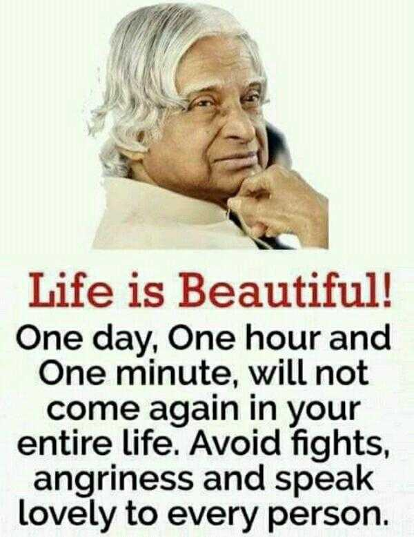 APJ Abdul Kalam quotations - Life is Beautiful ! One day , One hour and One minute , will not come again in your entire life . Avoid fights , angriness and speak lovely to every person . - ShareChat