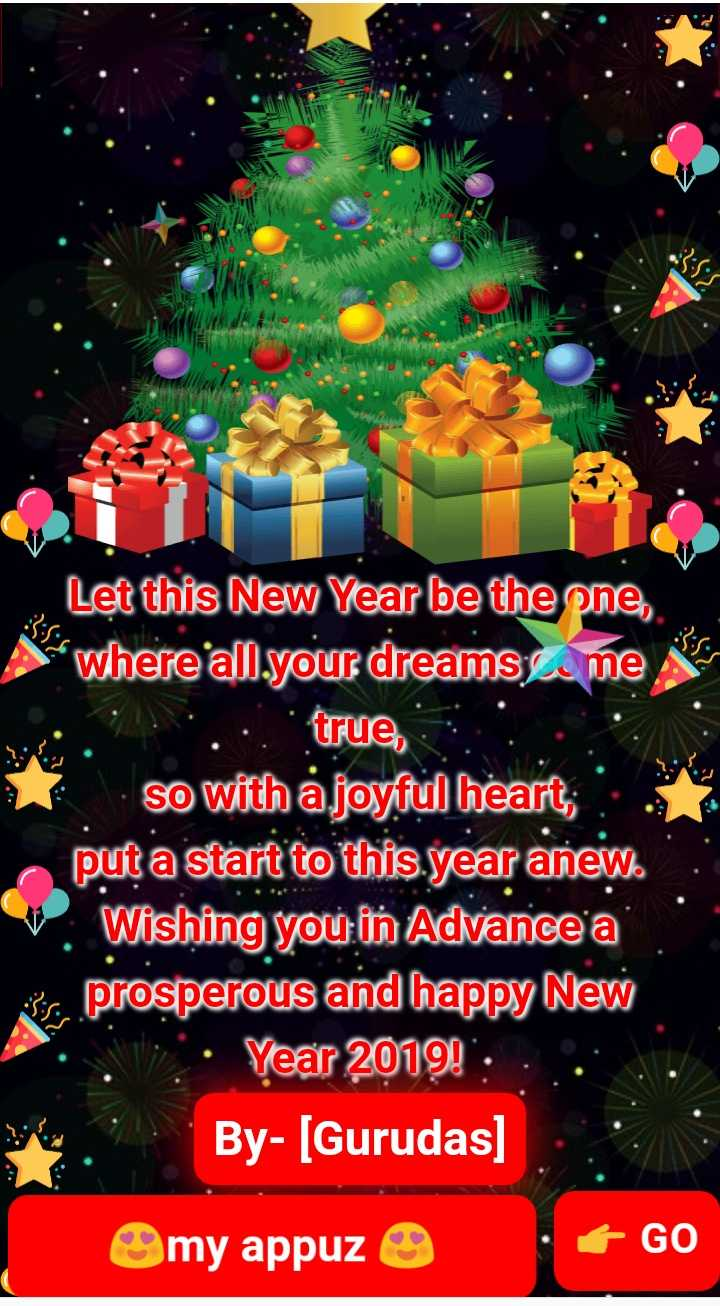 🙋♀️ എൻ്റെ സ്റ്റാറ്റസുകൾ - Let this New Year be the one , where all . your dreams . me it . : true , so with a joyful heart ; put a start to this year anew . . Wishing you in Advance a s prosperous and happy New Year 2019 ! : By - [ Gurudas ] my appuz . 6 GO - ShareChat