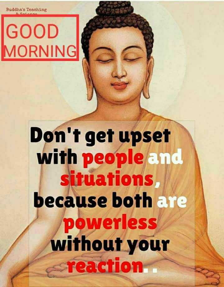 buddha words - Buddha ' s Teaching Sada GOOD MORNING Don ' t get upset with people and situations because both are powerless without your reaction . . - ShareChat