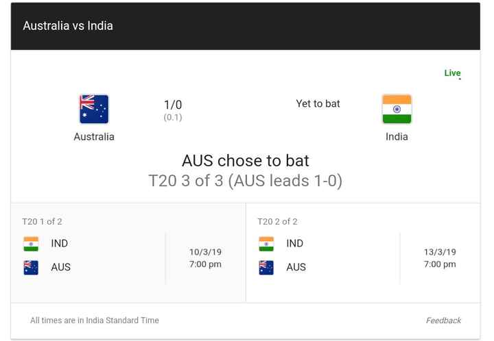 🏏AUS vs IND 3rd T20 - Australia vs India Live Yet to bat 1 / 0 ( 0 . 1 ) Australia India AUS chose to bat T20 3 of 3 ( AUS leads 1 - 0 ) T20 1 of 2 T20 2 of 2 IND IND 10 / 3 / 19 7 : 00 pm 13 / 3 / 19 7 : 00 pm AUS AUS All times are in India Standard Time Feedback - ShareChat