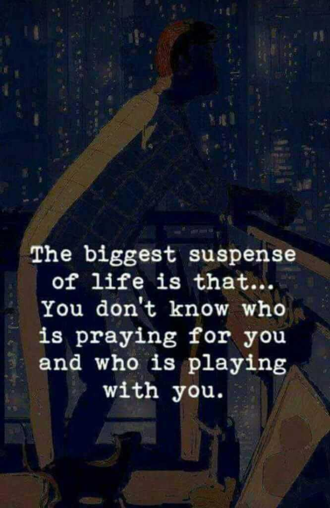 believe in yourself - The biggest suspense of life is that . . . You don ' t know who is praying for you and who is playing with you . - ShareChat