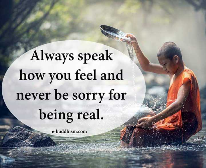creativity - Always speak how you feel and never be sorry for being real . e - buddhism . com - ShareChat