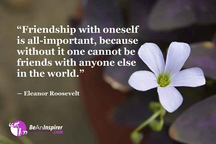 "Friendship Quotes - "" Friendship with oneself is all - important , because without it one cannot be friends with anyone else in the world . "" - Eleanor Roosevelt BeAnInspirer . COM - ShareChat"