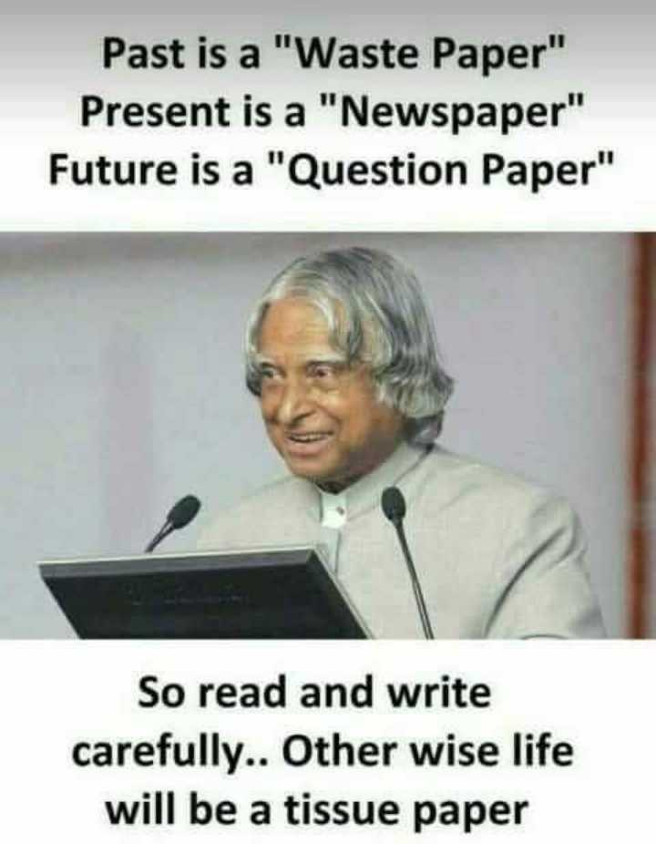 ಡಾ|| ಐ ಪಿ ಜೆ - Past is a Waste Paper Present is a Newspaper Future is a Question Paper So read and write carefully . . Other wise life will be a tissue paper - ShareChat