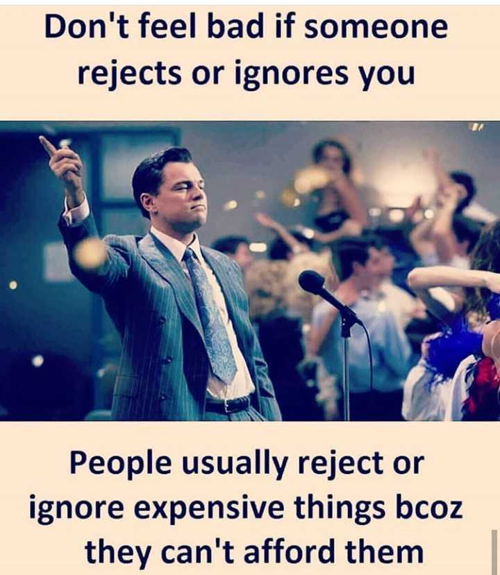 attitude quotes - Don ' t feel bad if someone rejects or ignores you People usually reject or ignore expensive things bcoz they can ' t afford them - ShareChat