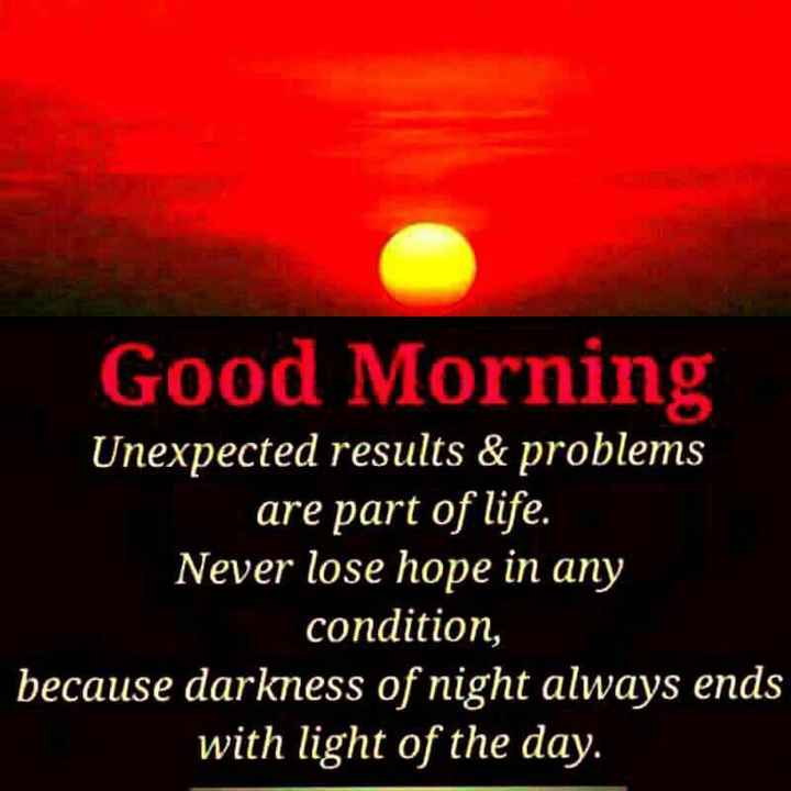 🌞Good Morning🌞 - Good Morning Unexpected results & problems are part of life . Never lose hope in any condition , because darkness of night always ends with light of the day . - ShareChat