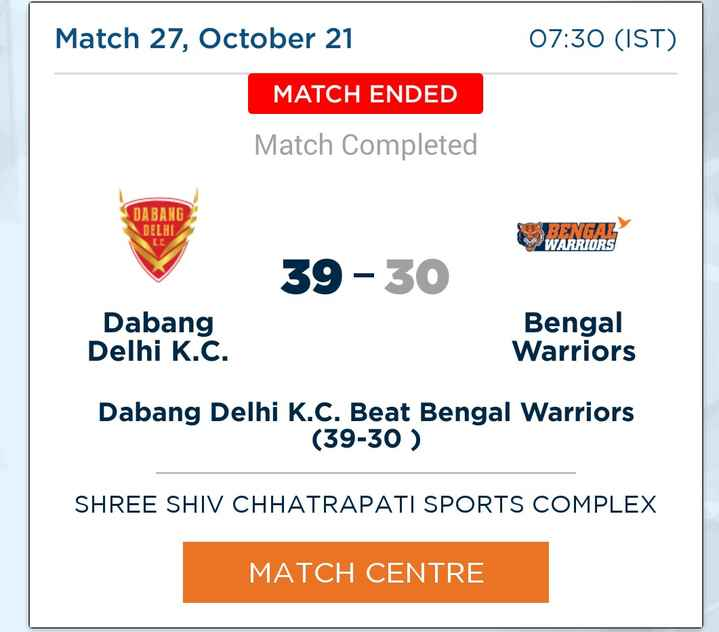 vivo pro kabddi 2018 - Match 27 , October 21 07 : 30 ( IST ) MATCH ENDED Match Completed DABANG DELHI BENGAL WARRIORS 39 - 30 Dabang Delhi K . C . Bengal Warriors Dabang Delhi K . C . Beat Bengal Warriors ( 39 - 30 ) SHREE SHIV CHHATRAPATI SPORTS COMPLEX MATCH CENTRE - ShareChat