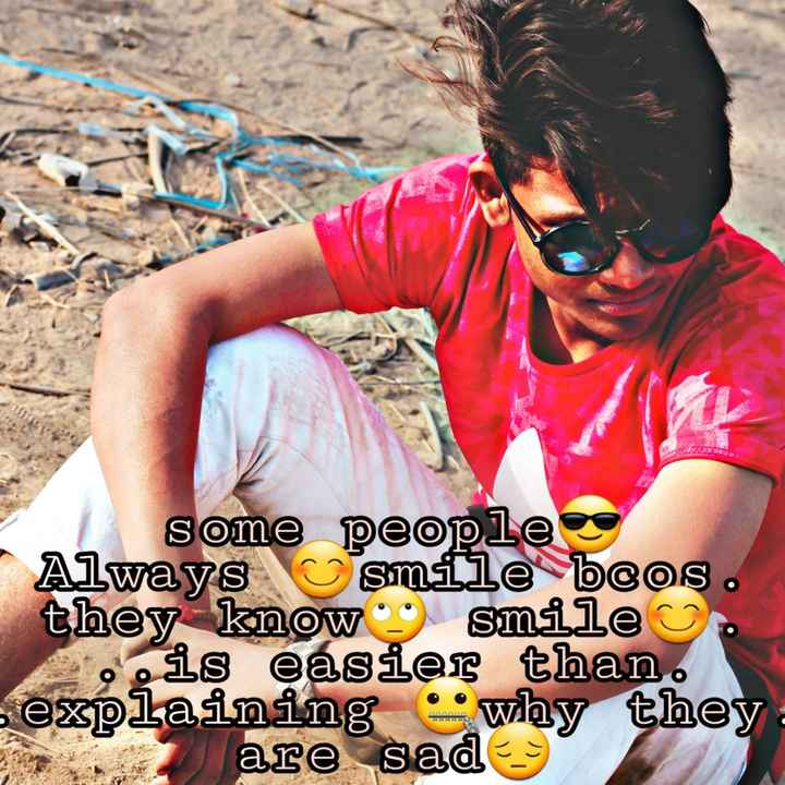 ... - some people Always smile beos . they know smile is easier than . s explaining wlay they are sady - ShareChat