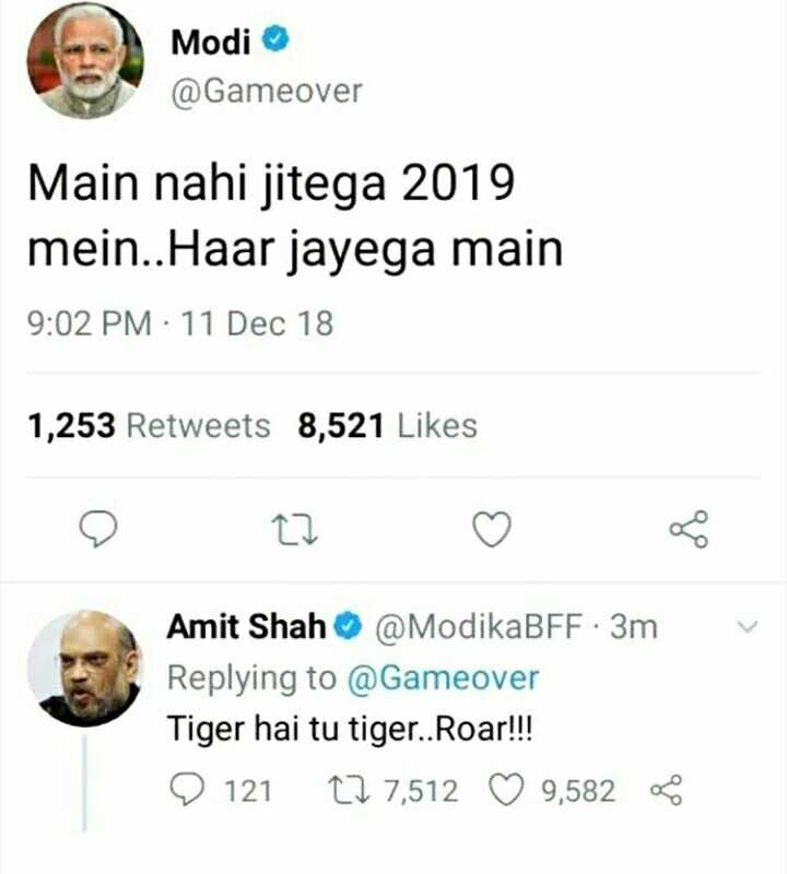 ଇଲେକ୍ସନ 2018 - Modi @ Gameover Main nahi jitega 2019 mein . . Haar jayega main 9 : 02 PM : 11 Dec 18 1 , 253 Retweets 8 , 521 Likes v Amit Shah @ ModikaBFF 3m Replying to @ Gameover Tiger hai tu tiger . . Roar ! ! ! 9 121 12 7 , 512 ♡ 9 , 582 - ShareChat