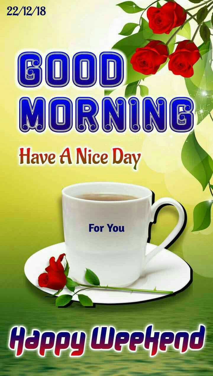 🌞Good Morning🌞 - 22 / 12 / 18 GOOD MORNING Have A Nice Day For You Happy Weekend - ShareChat