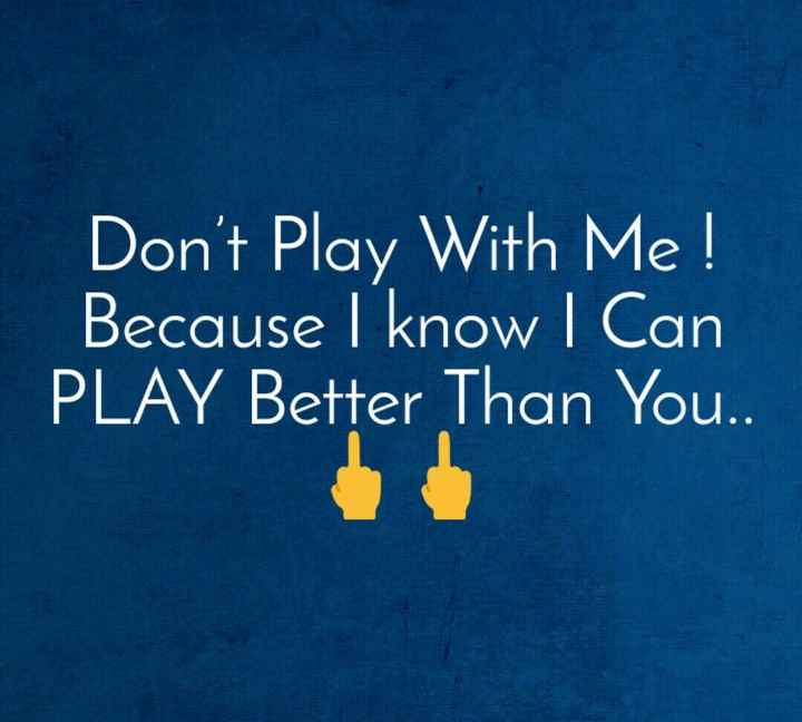 😈 એટિટ્યુડ સ્ટેટ્સ - Don ' t Play With Me ! Because I know I Can PLAY Better Than You . . - ShareChat