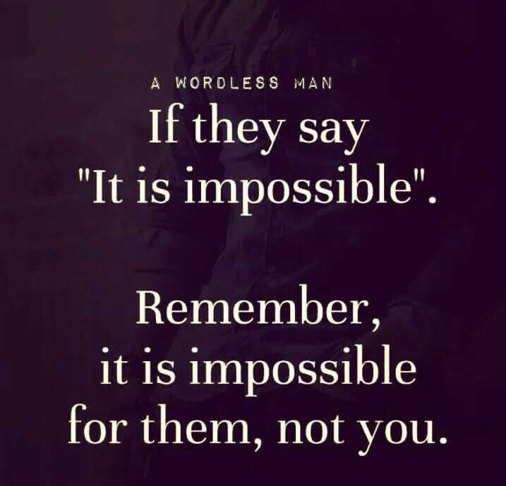 nice quotes - A WORDLESS MAN If they say It is impossible . Remember , it is impossible for them , not you . - ShareChat