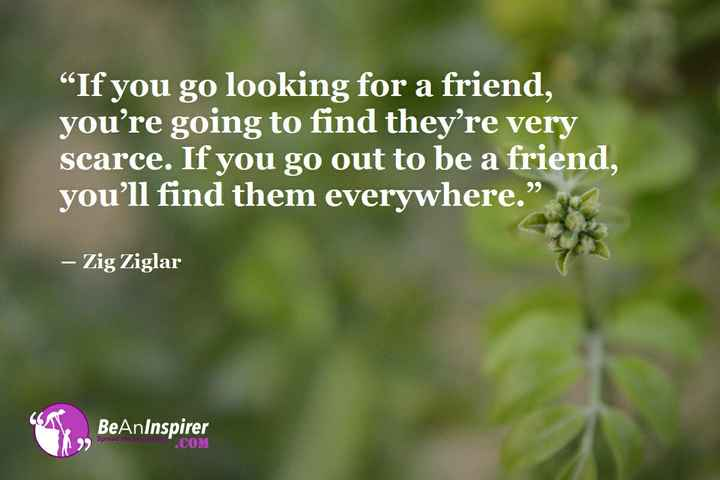 "Friendship Quotes - If you go looking for a friend , you ' re going to find they ' re very scarce . If you go out to be a friend , you ' ll find them everywhere . "" - Zig Ziglar BeAnInspirer Spread th OM - ShareChat"