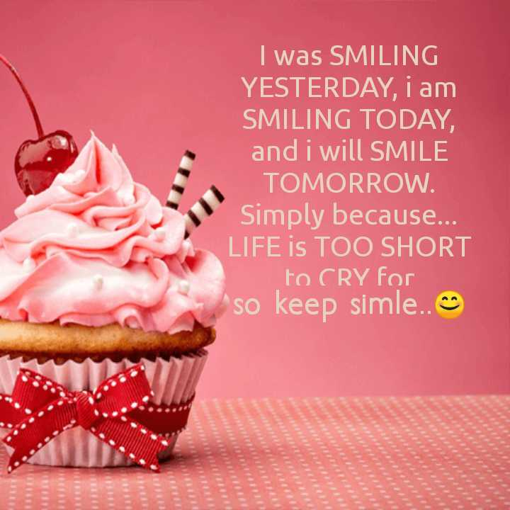 👧Girls status - I was SMILING YESTERDAY , I am SMILING TODAY , and i will SMILE TOMORROW . Simply because . . LIFE is TOO SHORT to CRY for So keep simle . . ♡ - ShareChat