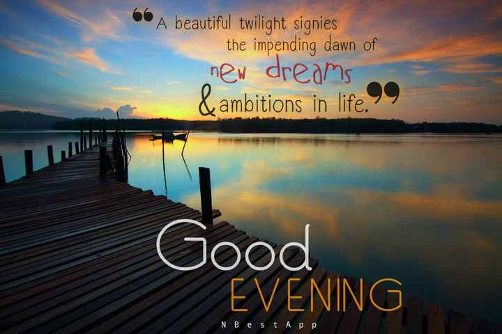 Good Evening - A beautiful twilight signies the impending dawn of new dreams & ambitions in life . 99 Good EVENING NB e St App - ShareChat