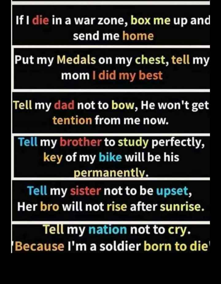 India - If I die in a war zone , box me up and send me home Put my Medals on my chest , tell my mom I did my best Tell my dad not to bow , He won ' t get tention from me now . Tell my brother to study perfectly , key of my bike will be his permanently . Tell my sister not to be upset , Her bro will not rise after sunrise . Tell my nation not to cry . Because I ' m a soldier born to die - ShareChat
