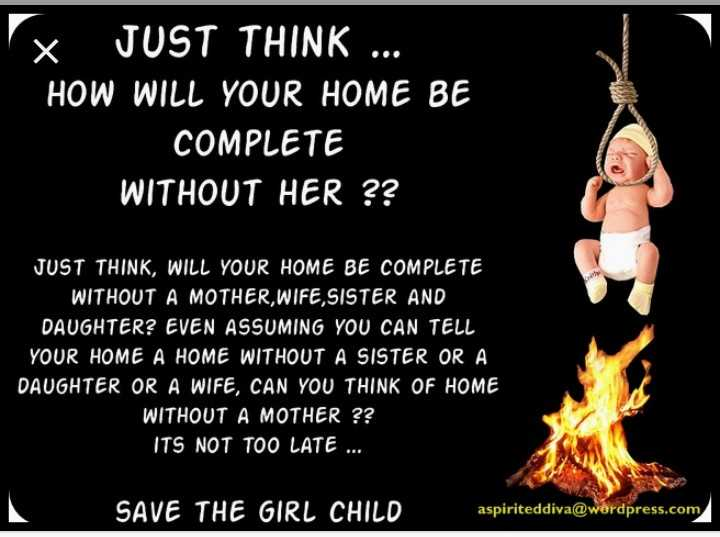 International day of the girl child - VX JUST THINK . . . HOW WILL YOUR HOME BE COMPLETE WITHOUT HER ? ? JUST THINK , WILL YOUR HOME BE COMPLETE WITHOUT A MOTHER , WIFE , SISTER AND DAUGHTER ? EVEN ASSUMING YOU CAN TELL YOUR HOME A HOME WITHOUT A SISTER OR A DAUGHTER OR A WIFE , CAN YOU THINK OF HOME WITHOUT A MOTHER ? ? ITS NOT TOO LATE . . . SAVE THE GIRL CHILD aspiriteddiva @ werdpress . com - ShareChat