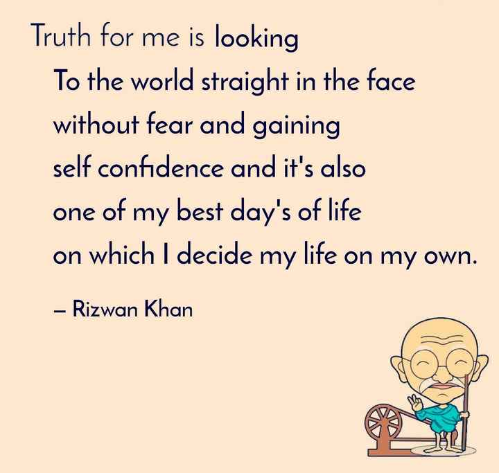 My Quotes - Truth for me is looking To the world straight in the face without fear and gaining self confidence and it ' s also one of my best day ' s of life on which I decide my life on my own . - Rizwan Khan so - ShareChat