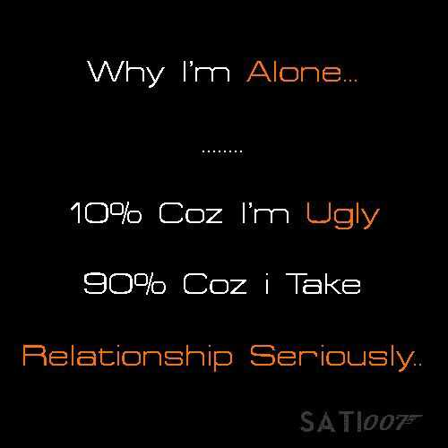 MyTalent - Why I ' m Alone . . . 10 % Coz I ' m Ugly 90 % Coz i Take Relationship Seriously . . SAT1007 - ShareChat