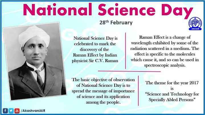 National Science Day - National Science Day 28th February National Science Day is celebrated to mark the discovery of the Raman Effect by Indian physicist Sir C . V . Raman Raman Effect is a change of wavelength exhibited by some of the radiation scattered in a medium . The effect is specific to the molecules which cause it , and so can be used in spectroscopic analysis . The theme for the year 2017 The basic objective of observation of National Science Day is to spread the message of importance of science and its application among the people . Science and Technology for Specially Abled Persons DO / AkashvaniAir - ShareChat