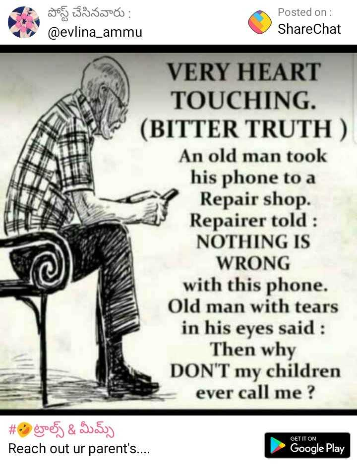 So Sad 😭 - పోస్ట్ చేసినవారు : @ evlina _ ammu Posted on : ShareChat VERY HEART TOUCHING . ( BITTER TRUTH ) An old man took his phone to a Repair shop . Repairer told : NOTHING IS WRONG with this phone . Old man with tears in his eyes said : Then why DON ' T my children ever call me ? # 9 egoesj & 30 . 5uy Reach out ur parent ' s . . . . GET IT ON Google Play - ShareChat