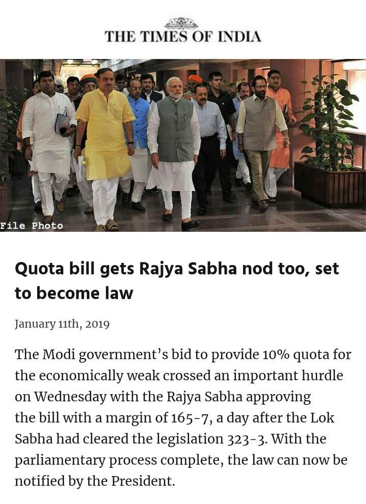 Somvar - THE TIMES OF INDIA File Photo Quota bill gets Rajya Sabha nod too , set to become law January 11th , 2019 The Modi government ' s bid to provide 10 % quota for the economically weak crossed an important hurdle on Wednesday with the Rajya Sabha approving the bill with a margin of 165 - 7 , a day after the Lok Sabha had cleared the legislation 323 - 3 . With the parliamentary process complete , the law can now be notified by the President . - ShareChat