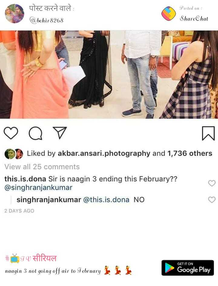 📺TV सीरियल - Posted on : पोस्ट करने वाले : @ behir 8268 ShareChat ♡ Q o Liked by akbar . ansari . photography and 1 , 736 others View all 25 comments this . is . dona Sir is naagin 3 ending this February ? ? @ singhranjankumar singhranjankumar @ this . is . dona NO 2 DAYS AGO # TVIREN naagin 3 not going off air to February GET IT ON Google Play - ShareChat