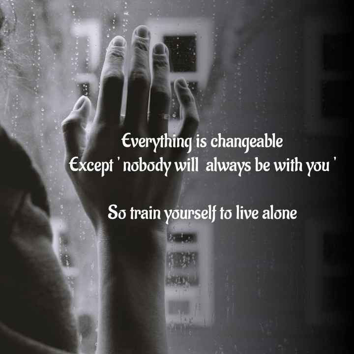 ViNi_72 - Everything is changeable Except ' nobody will always be with you So train yourself to live alone - ShareChat