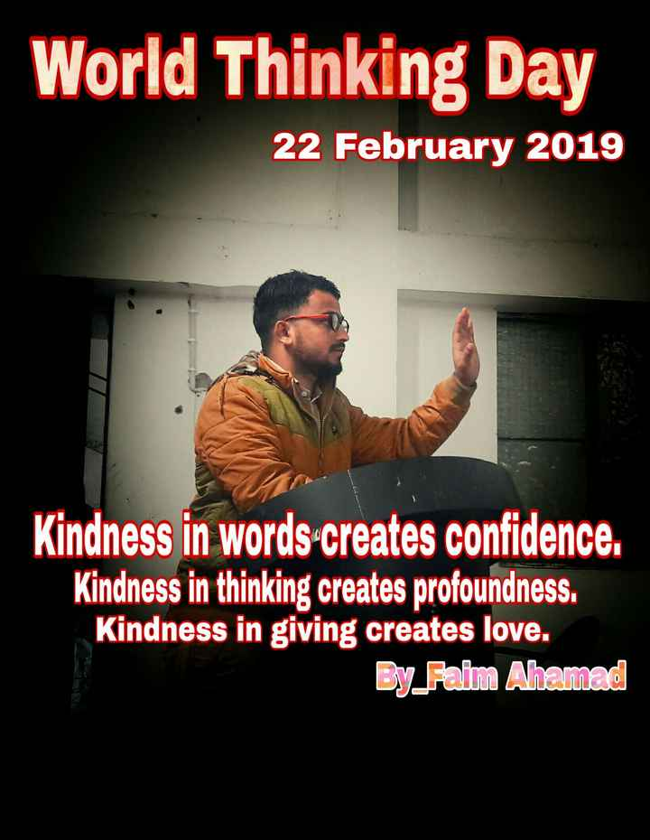World Thinking Day - World Thinking Day 22 February 2019 Kindness in words - creates confidence . Kindness in thinking creates profoundness . Kindness in giving creates love . By Faim Ahamad - ShareChat