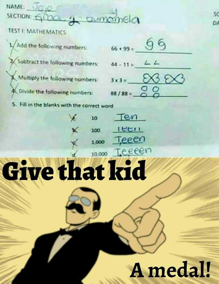 funny pics - NAME : JOQ NAME : SECTION so SECTION SC - y Gumamela TESTI MATHEMATICS 1 . Add the following numbers : 66 . 99 Subtract the following numbers : 44 - 11 L L 2 . Multiply the following numbers 3x3 X 4 Divide the following numbers : 88 / 888 5 . Fill in the blanks with the correct word 10 Ten Гее 1 , 000 Teeen [ 10 . 000 Teeeen Give that kid A medal ! - ShareChat